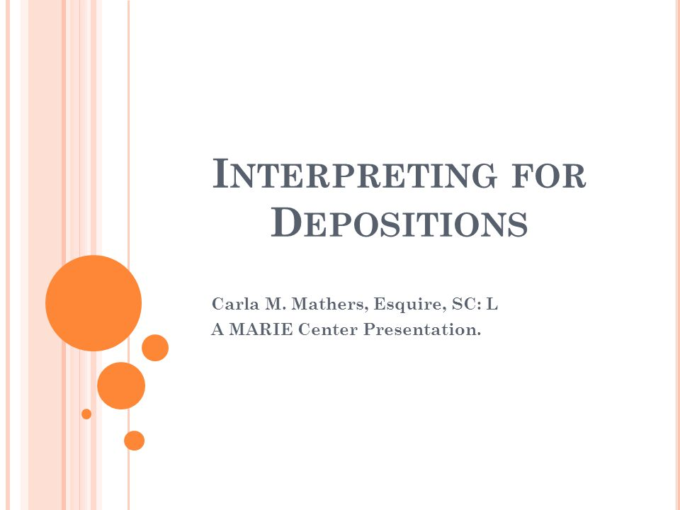 I NTERPRETING FOR D EPOSITIONS Carla M. Mathers, Esquire, SC: L A MARIE Center Presentation.