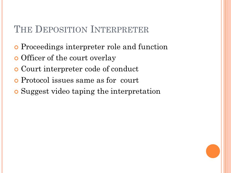 T HE D EPOSITION I NTERPRETER Proceedings interpreter role and function Officer of the court overlay Court interpreter code of conduct Protocol issues same as for court Suggest video taping the interpretation