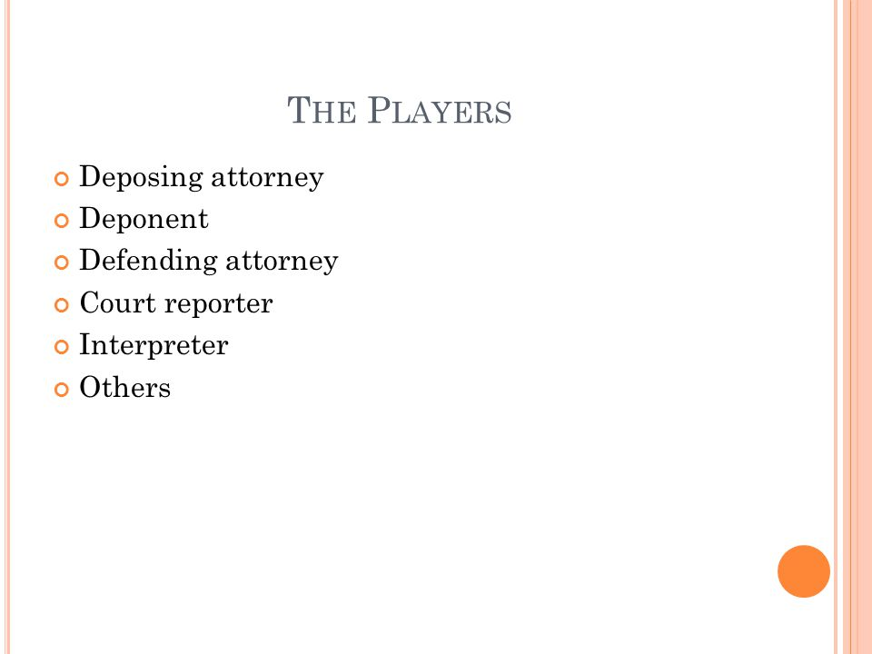 T HE P LAYERS Deposing attorney Deponent Defending attorney Court reporter Interpreter Others