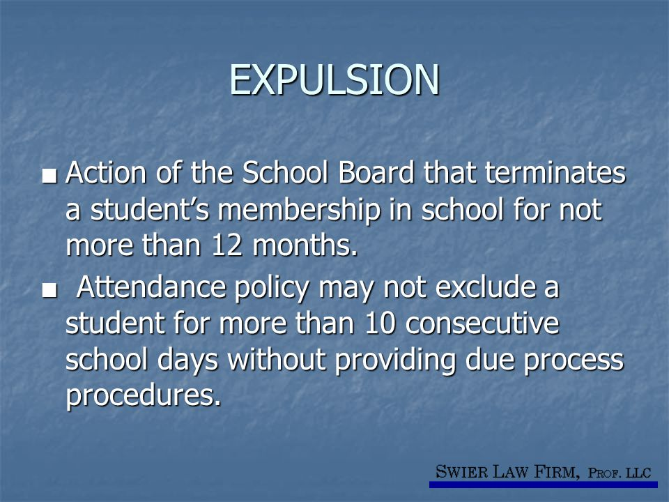 EXPULSION ■ Action of the School Board that terminates a student's membership in school for not more than 12 months. ■ Attendance policy may not exclu