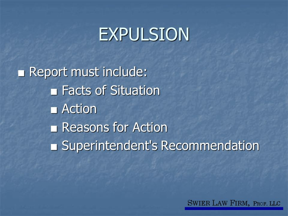 EXPULSION ■ Report must include: ■ Facts of Situation ■ Facts of Situation ■ Action ■ Action ■ Reasons for Action ■ Reasons for Action ■ Superintenden