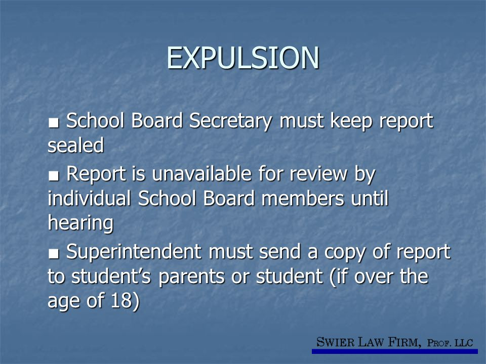 EXPULSION ■ School Board Secretary must keep report sealed ■ Report is unavailable for review by individual School Board members until hearing ■ Super