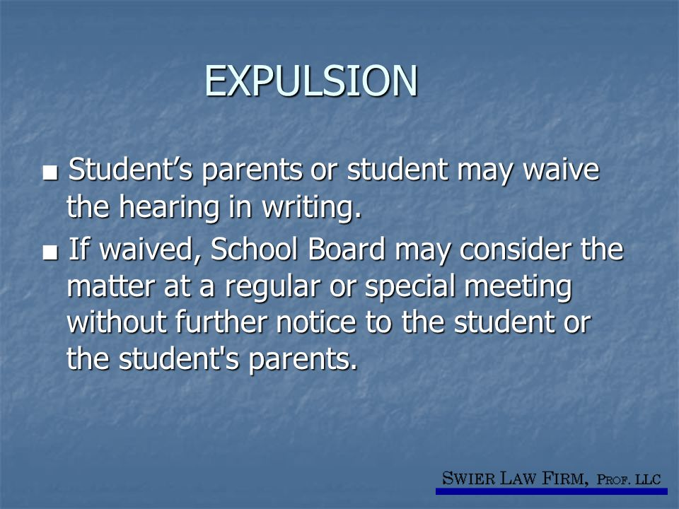 EXPULSION ■ Student's parents or student may waive the hearing in writing. ■ If waived, School Board may consider the matter at a regular or special m