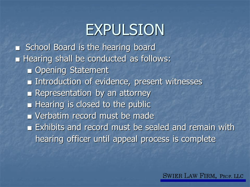 EXPULSION ■ School Board is the hearing board ■ Hearing shall be conducted as follows: ■ Opening Statement ■ Opening Statement ■ Introduction of evidence, present witnesses ■ Introduction of evidence, present witnesses ■ Representation by an attorney ■ Representation by an attorney ■ Hearing is closed to the public ■ Hearing is closed to the public ■ Verbatim record must be made ■ Verbatim record must be made ■ Exhibits and record must be sealed and remain with ■ Exhibits and record must be sealed and remain with hearing officer until appeal process is complete hearing officer until appeal process is complete