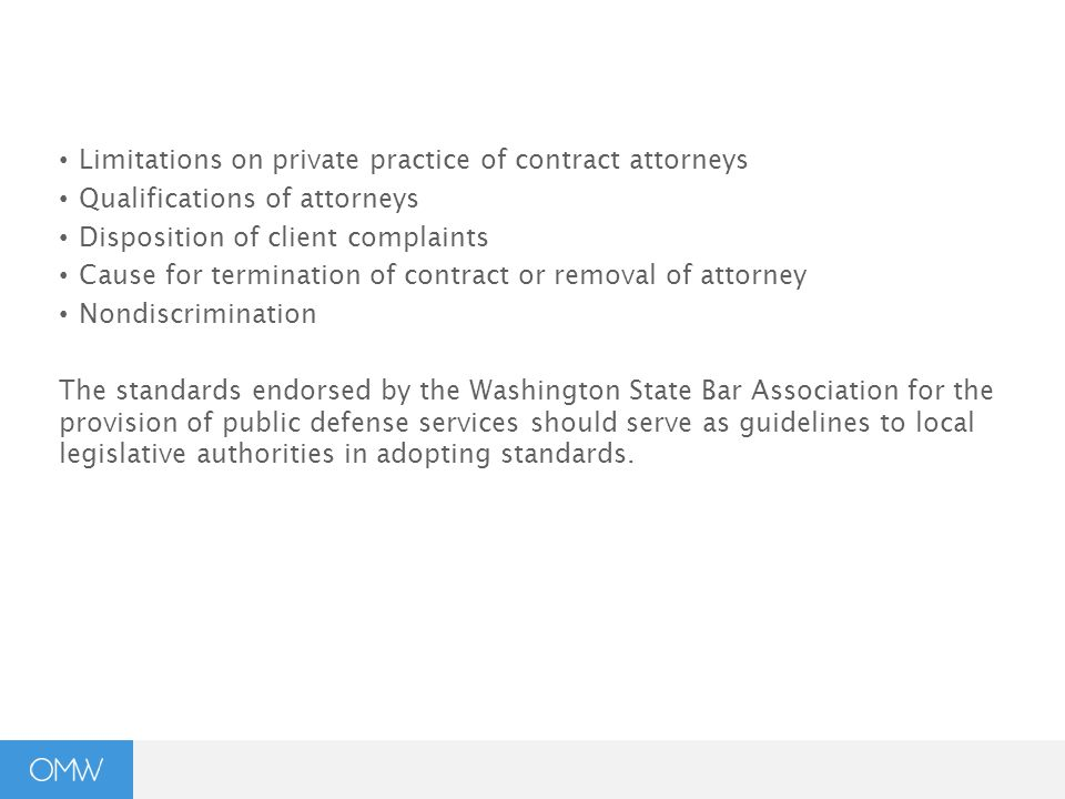 Limitations on private practice of contract attorneys Qualifications of attorneys Disposition of client complaints Cause for termination of contract or removal of attorney Nondiscrimination The standards endorsed by the Washington State Bar Association for the provision of public defense services should serve as guidelines to local legislative authorities in adopting standards.