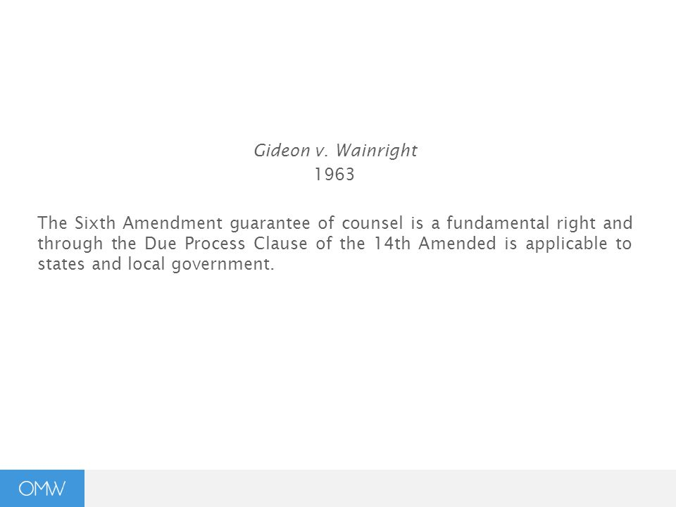 Gideon v. Wainright 1963 The Sixth Amendment guarantee of counsel is a fundamental right and through the Due Process Clause of the 14th Amended is app