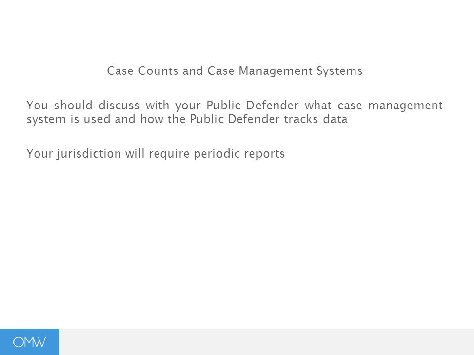 Case Counts and Case Management Systems You should discuss with your Public Defender what case management system is used and how the Public Defender tracks data Your jurisdiction will require periodic reports