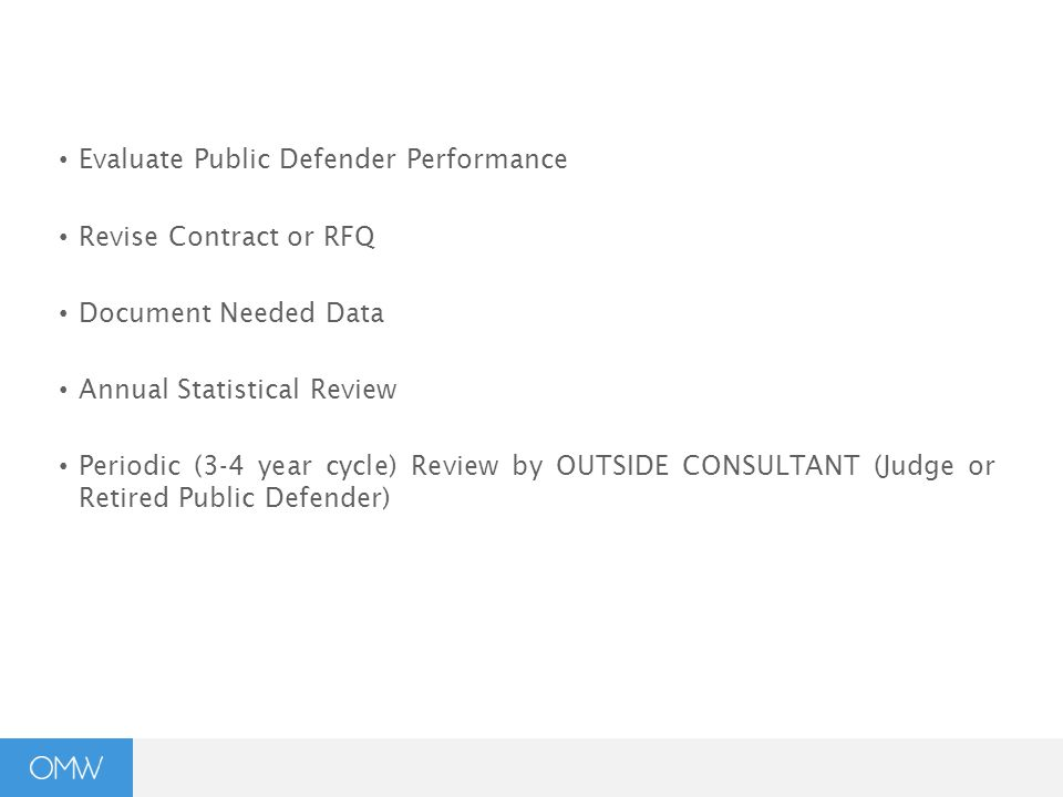 Evaluate Public Defender Performance Revise Contract or RFQ Document Needed Data Annual Statistical Review Periodic (3-4 year cycle) Review by OUTSIDE CONSULTANT (Judge or Retired Public Defender)