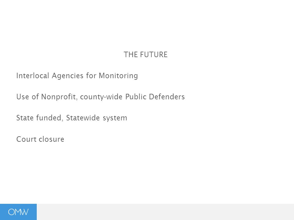 THE FUTURE Interlocal Agencies for Monitoring Use of Nonprofit, county-wide Public Defenders State funded, Statewide system Court closure