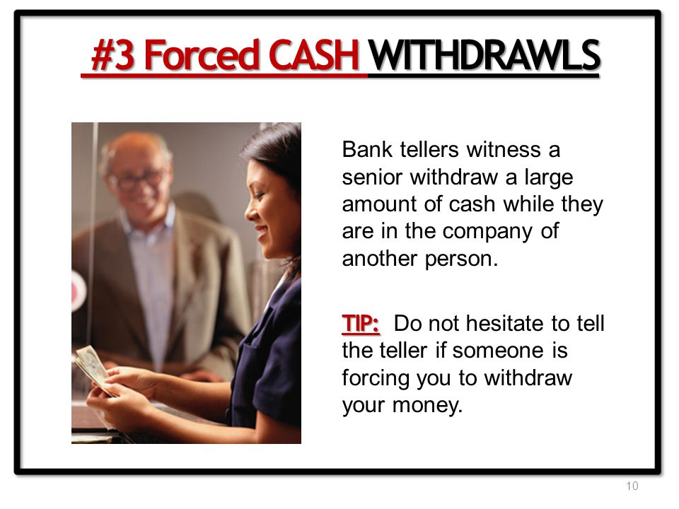 10 Bank tellers witness a senior withdraw a large amount of cash while they are in the company of another person.