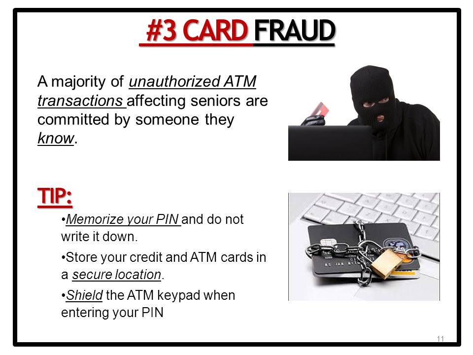 11 A majority of unauthorized ATM transactions affecting seniors are committed by someone they know.TIP: Memorize your PIN and do not write it down.
