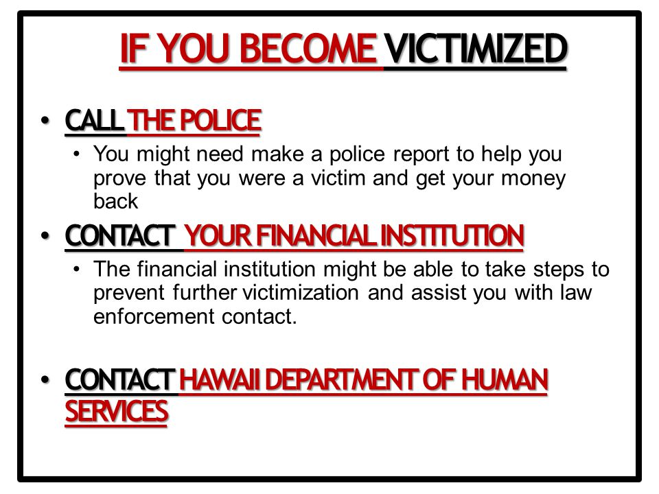 CALL THE POLICE CALL THE POLICE You might need make a police report to help you prove that you were a victim and get your money back CONTACT YOUR FINANCIAL INSTITUTION CONTACT YOUR FINANCIAL INSTITUTION The financial institution might be able to take steps to prevent further victimization and assist you with law enforcement contact.
