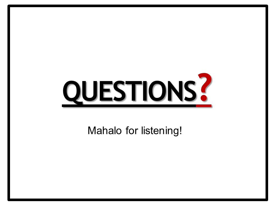QUESTIONS Mahalo for listening!