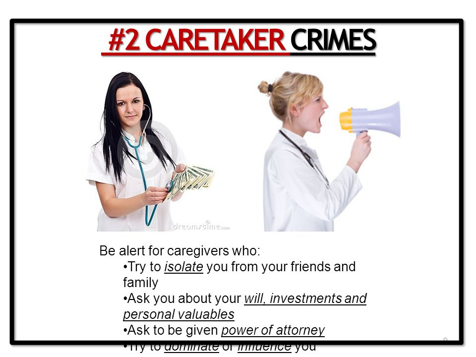 9 #2 CARETAKER CRIMES #2 CARETAKER CRIMES Be alert for caregivers who: Try to isolate you from your friends and family Ask you about your will, investments and personal valuables Ask to be given power of attorney Try to dominate or influence you