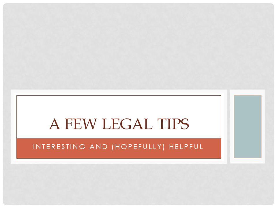 INTERESTING AND (HOPEFULLY) HELPFUL A FEW LEGAL TIPS