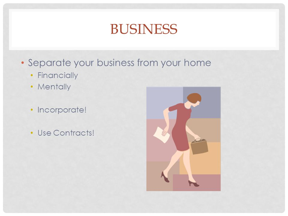 BUSINESS Separate your business from your home Financially Mentally Incorporate! Use Contracts!