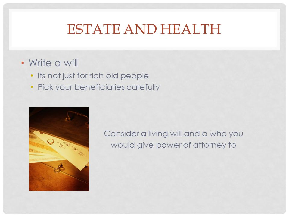 ESTATE AND HEALTH Write a will Its not just for rich old people Pick your beneficiaries carefully Consider a living will and a who you would give power of attorney to