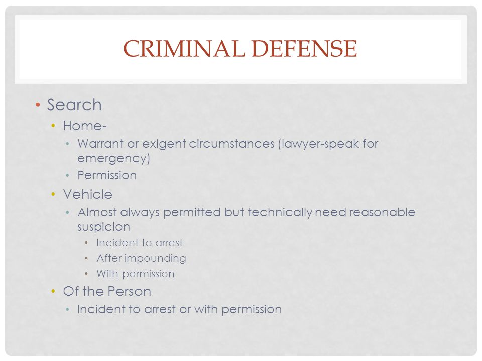 CRIMINAL DEFENSE Search Home- Warrant or exigent circumstances (lawyer-speak for emergency) Permission Vehicle Almost always permitted but technically need reasonable suspicion Incident to arrest After impounding With permission Of the Person Incident to arrest or with permission