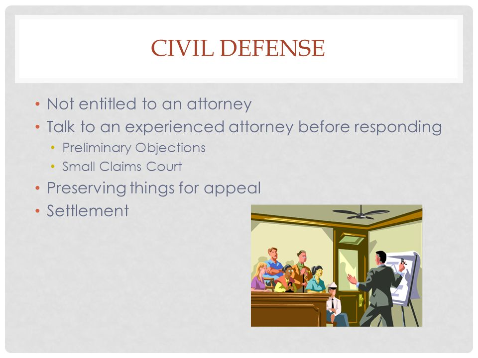 CIVIL DEFENSE Not entitled to an attorney Talk to an experienced attorney before responding Preliminary Objections Small Claims Court Preserving things for appeal Settlement