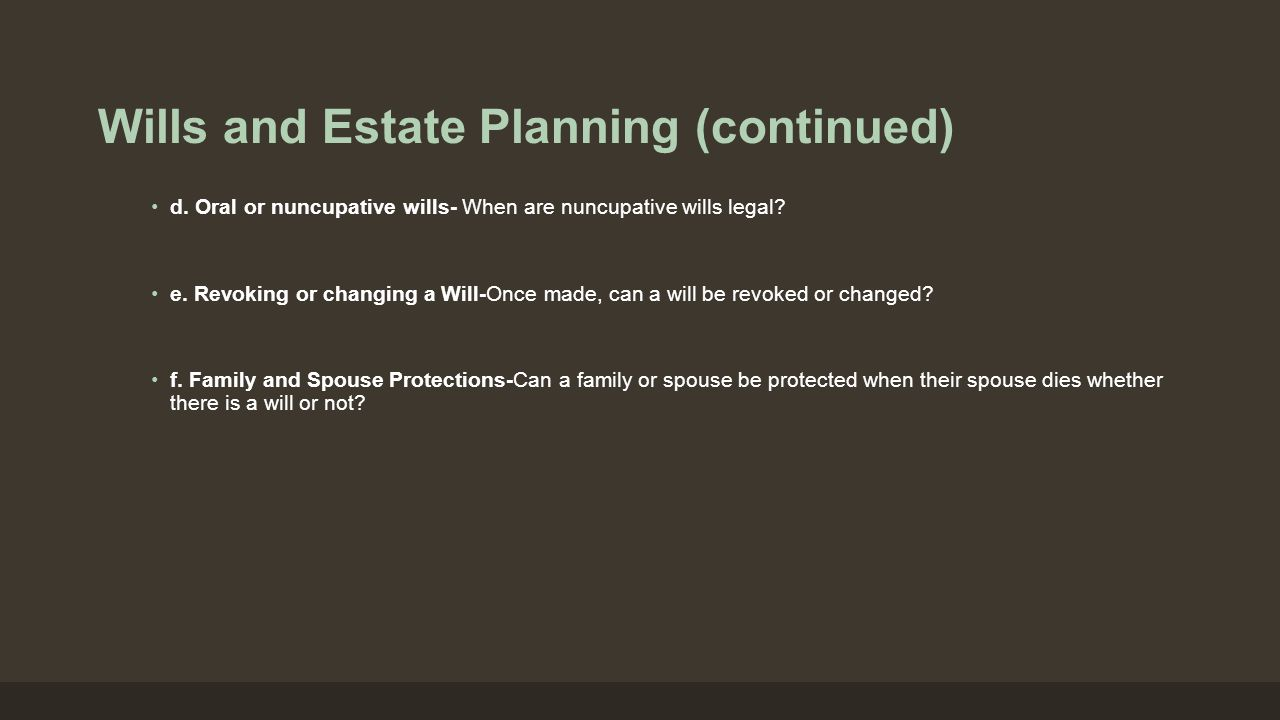 Wills and Estate Planning (continued) d. Oral or nuncupative wills- When are nuncupative wills legal? e. Revoking or changing a Will-Once made, can a