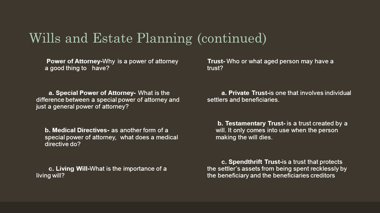Wills and Estate Planning (continued) Power of Attorney-Why is a power of attorney a good thing to have? a. Special Power of Attorney- What is the dif