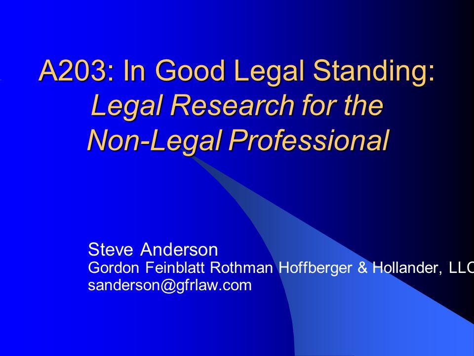 A203: In Good Legal Standing: Legal Research for the Non-Legal Professional Steve Anderson Gordon Feinblatt Rothman Hoffberger & Hollander, LLC sander