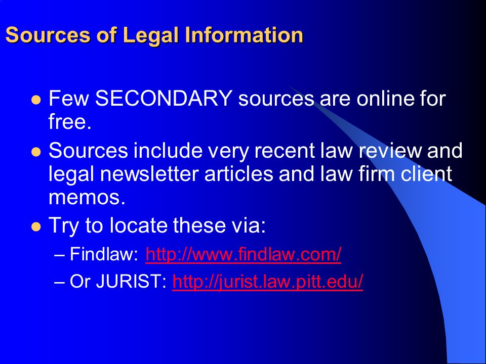 Sources of Legal Information Few SECONDARY sources are online for free. Sources include very recent law review and legal newsletter articles and law f