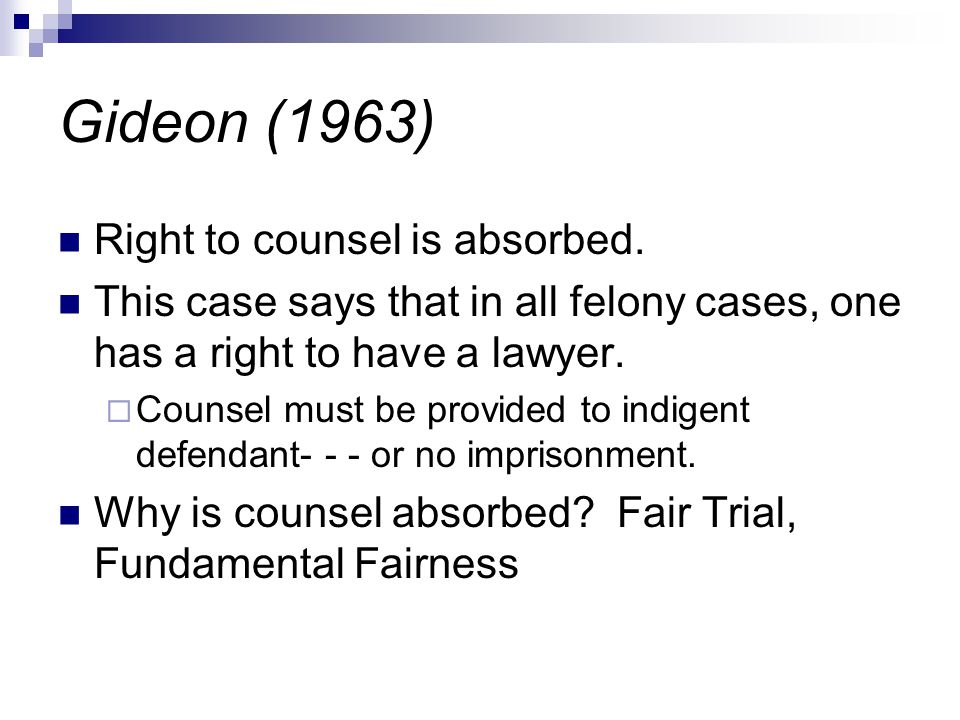 Gideon (1963) Right to counsel is absorbed. This case says that in all felony cases, one has a right to have a lawyer.  Counsel must be provided to i