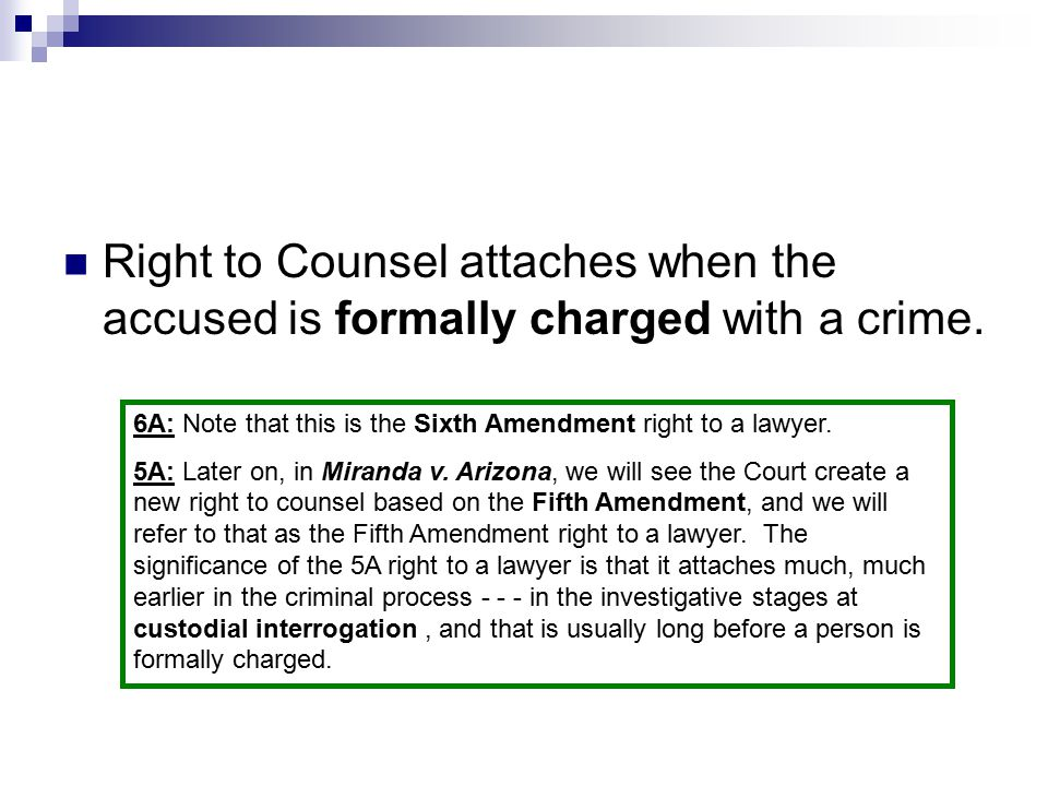 Right to Counsel attaches when the accused is formally charged with a crime. 6A: Note that this is the Sixth Amendment right to a lawyer. 5A: Later on