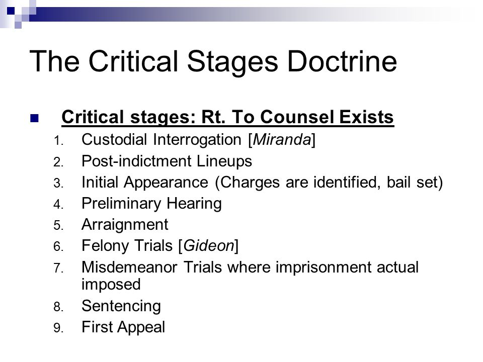 The Critical Stages Doctrine Critical stages: Rt. To Counsel Exists 1. Custodial Interrogation [Miranda] 2. Post-indictment Lineups 3. Initial Appeara