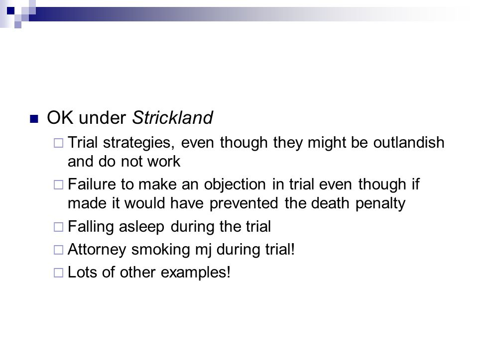 OK under Strickland  Trial strategies, even though they might be outlandish and do not work  Failure to make an objection in trial even though if ma
