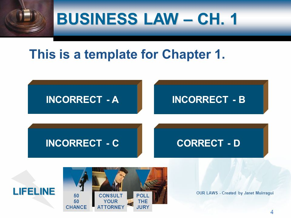 LIFELINE 50 CHANCE CONSULT YOUR ATTORNEY POLL THE JURY 3 OUR LAWS - Created by Janet Muirragui BUSINESS LAW – CH. 1 INCORRECT - AINCORRECT - B CORRECT