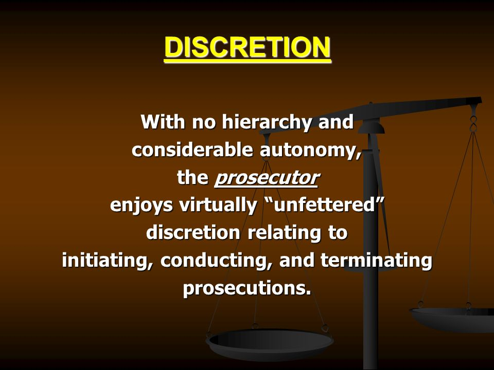 DISCRETION With no hierarchy and considerable autonomy, the prosecutor enjoys virtually unfettered discretion relating to initiating, conducting, and terminating prosecutions.