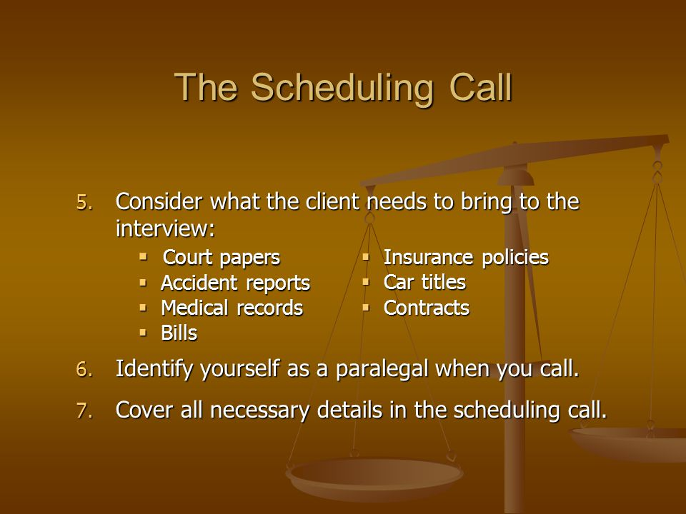 The Scheduling Call 5. Consider what the client needs to bring to the interview: 6.