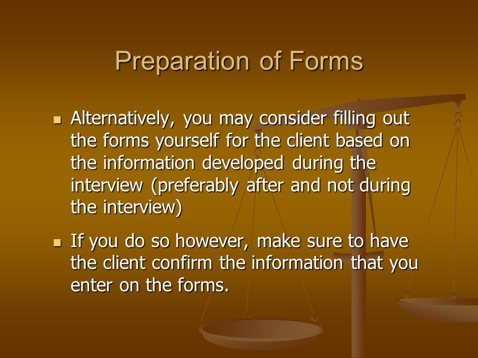 Preparation of Forms Alternatively, you may consider filling out the forms yourself for the client based on the information developed during the interview (preferably after and not during the interview) Alternatively, you may consider filling out the forms yourself for the client based on the information developed during the interview (preferably after and not during the interview) If you do so however, make sure to have the client confirm the information that you enter on the forms.