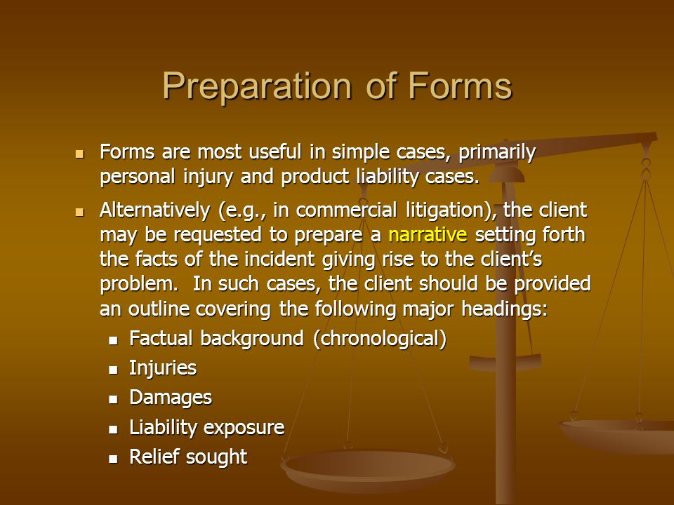 Preparation of Forms Forms are most useful in simple cases, primarily personal injury and product liability cases.