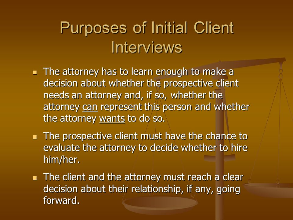 Purposes of Initial Client Interviews The attorney has to learn enough to make a decision about whether the prospective client needs an attorney and, if so, whether the attorney can represent this person and whether the attorney wants to do so.