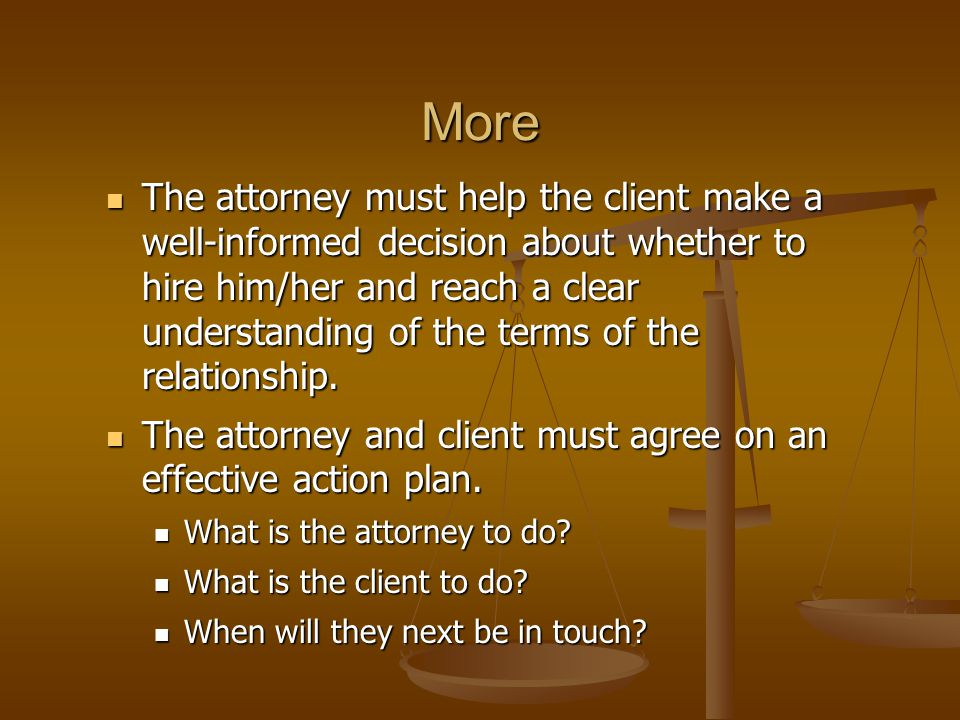More The attorney must help the client make a well-informed decision about whether to hire him/her and reach a clear understanding of the terms of the relationship.