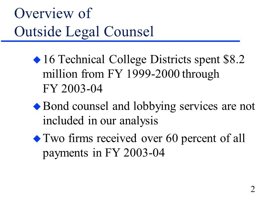 2 Overview of Outside Legal Counsel u 16 Technical College Districts spent $8.2 million from FY 1999-2000 through FY 2003-04 u Bond counsel and lobbying services are not included in our analysis u Two firms received over 60 percent of all payments in FY 2003-04