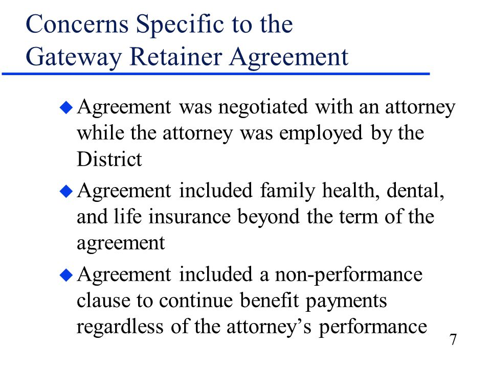 7 Concerns Specific to the Gateway Retainer Agreement u Agreement was negotiated with an attorney while the attorney was employed by the District u Agreement included family health, dental, and life insurance beyond the term of the agreement u Agreement included a non-performance clause to continue benefit payments regardless of the attorney's performance