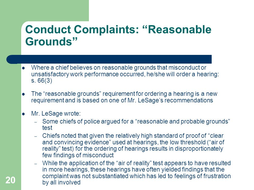 20 Conduct Complaints: Reasonable Grounds Where a chief believes on reasonable grounds that misconduct or unsatisfactory work performance occurred, he/she will order a hearing: s.