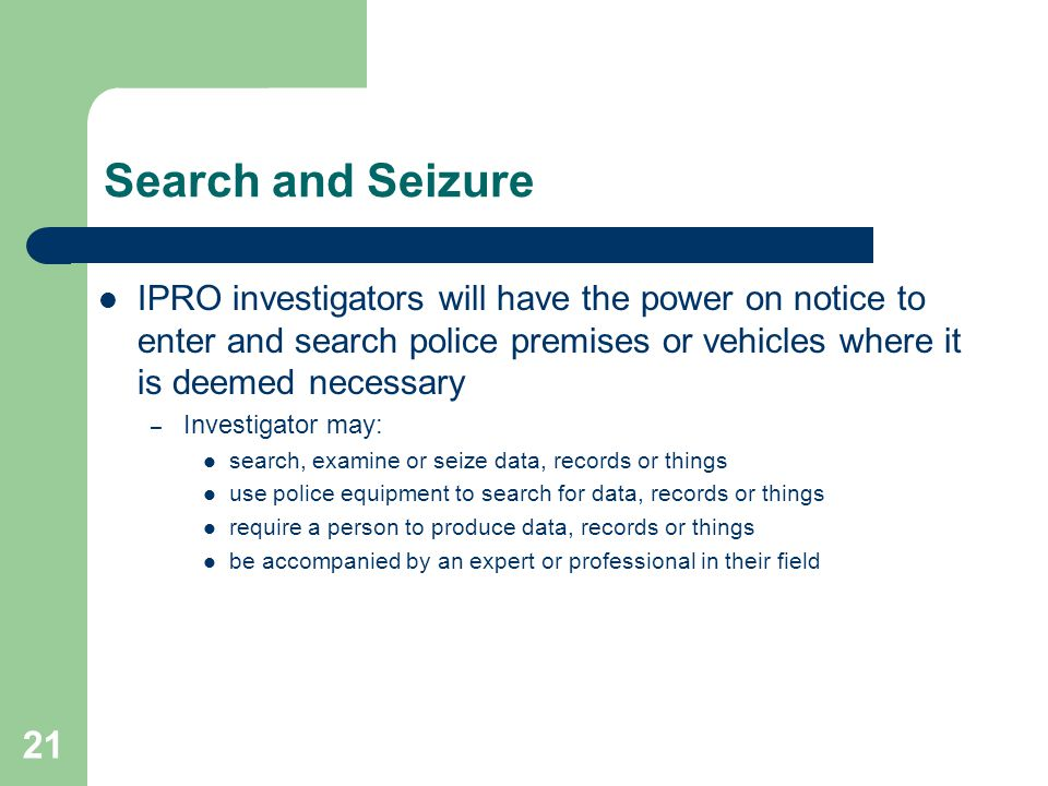 21 Search and Seizure IPRO investigators will have the power on notice to enter and search police premises or vehicles where it is deemed necessary – Investigator may: search, examine or seize data, records or things use police equipment to search for data, records or things require a person to produce data, records or things be accompanied by an expert or professional in their field