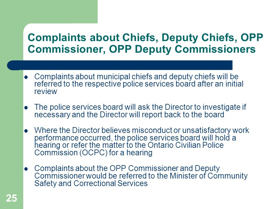 25 Complaints about Chiefs, Deputy Chiefs, OPP Commissioner, OPP Deputy Commissioners Complaints about municipal chiefs and deputy chiefs will be referred to the respective police services board after an initial review The police services board will ask the Director to investigate if necessary and the Director will report back to the board Where the Director believes misconduct or unsatisfactory work performance occurred, the police services board will hold a hearing or refer the matter to the Ontario Civilian Police Commission (OCPC) for a hearing Complaints about the OPP Commissioner and Deputy Commissioner would be referred to the Minister of Community Safety and Correctional Services