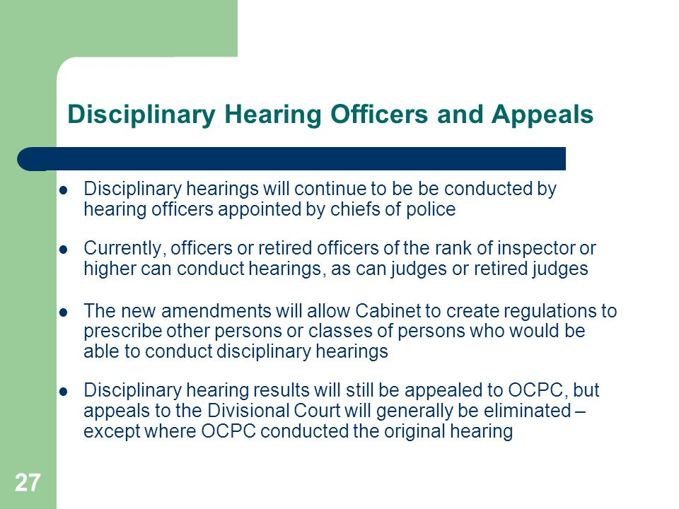 27 Disciplinary Hearing Officers and Appeals Disciplinary hearings will continue to be be conducted by hearing officers appointed by chiefs of police Currently, officers or retired officers of the rank of inspector or higher can conduct hearings, as can judges or retired judges The new amendments will allow Cabinet to create regulations to prescribe other persons or classes of persons who would be able to conduct disciplinary hearings Disciplinary hearing results will still be appealed to OCPC, but appeals to the Divisional Court will generally be eliminated – except where OCPC conducted the original hearing