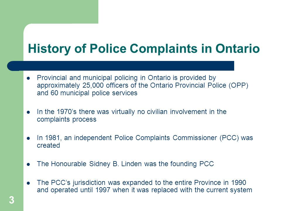 3 History of Police Complaints in Ontario Provincial and municipal policing in Ontario is provided by approximately 25,000 officers of the Ontario Provincial Police (OPP) and 60 municipal police services In the 1970's there was virtually no civilian involvement in the complaints process In 1981, an independent Police Complaints Commissioner (PCC) was created The Honourable Sidney B.