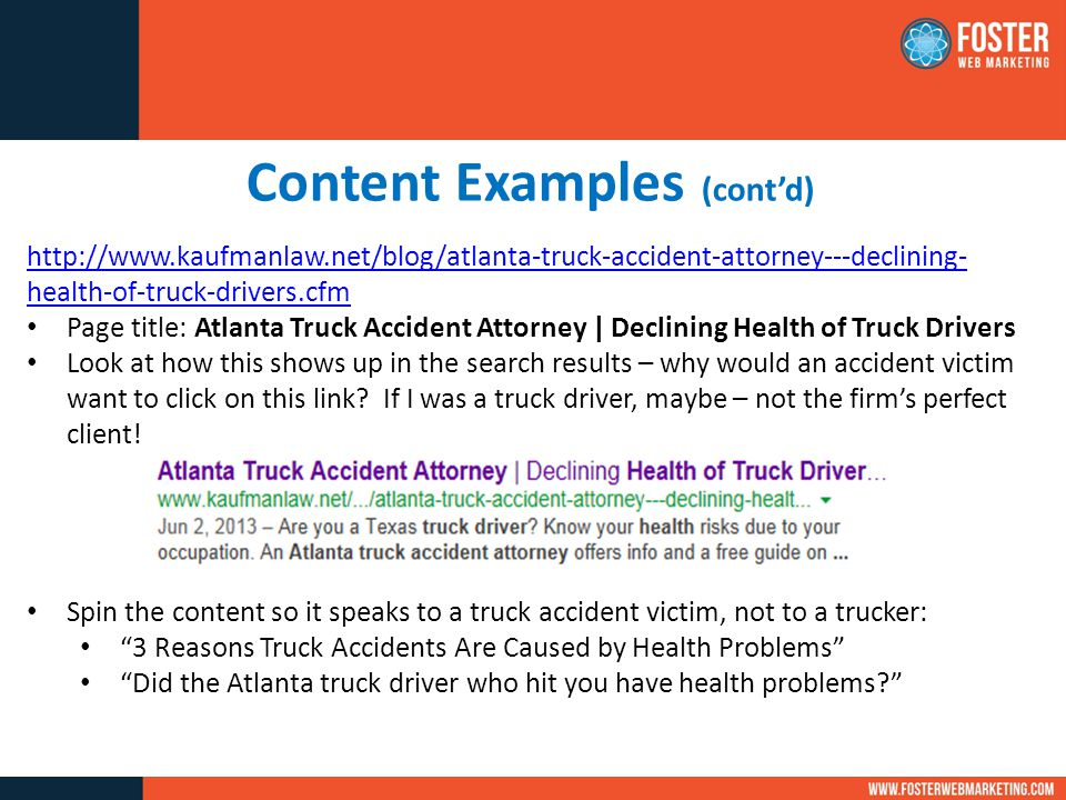 Content Examples (cont'd) http://www.kaufmanlaw.net/blog/atlanta-truck-accident-attorney---declining- health-of-truck-drivers.cfm Page title: Atlanta Truck Accident Attorney | Declining Health of Truck Drivers Look at how this shows up in the search results – why would an accident victim want to click on this link.