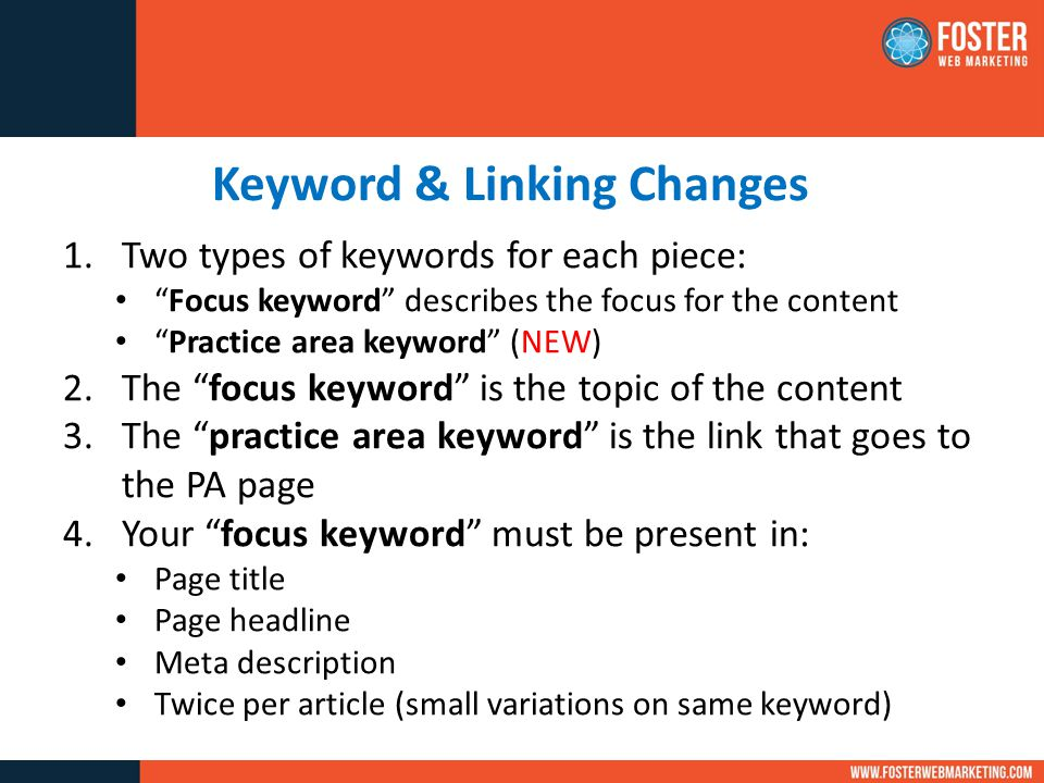 Keyword & Linking Changes 1.Two types of keywords for each piece: Focus keyword describes the focus for the content Practice area keyword (NEW) 2.The focus keyword is the topic of the content 3.The practice area keyword is the link that goes to the PA page 4.Your focus keyword must be present in: Page title Page headline Meta description Twice per article (small variations on same keyword)