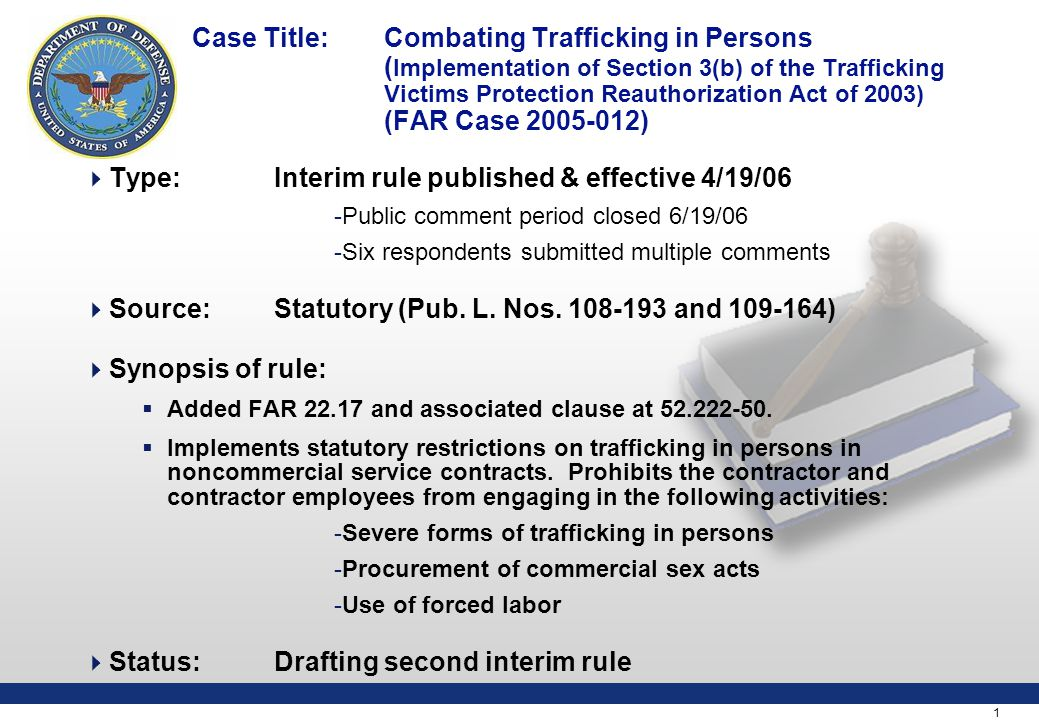 1 Case Title: Combating Trafficking in Persons ( Implementation of Section 3(b) of the Trafficking Victims Protection Reauthorization Act of 2003) (FAR Case 2005-012)  Type:Interim rule published & effective 4/19/06 -Public comment period closed 6/19/06 -Six respondents submitted multiple comments  Source: Statutory (Pub.