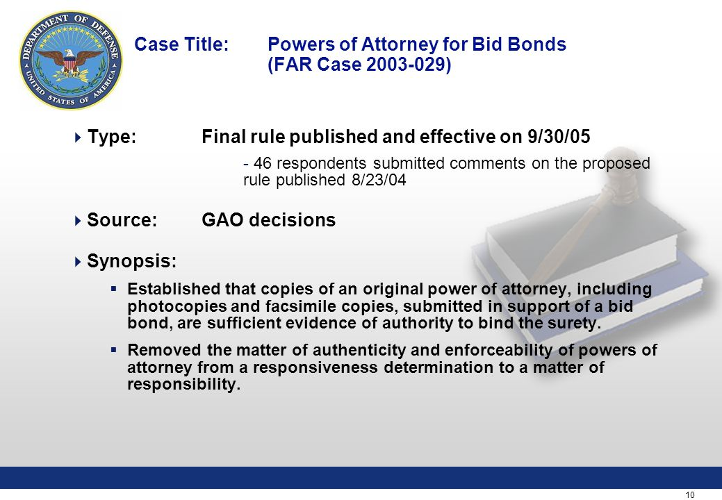 10 Case Title: Powers of Attorney for Bid Bonds (FAR Case 2003-029)  Type:Final rule published and effective on 9/30/05 - 46 respondents submitted comments on the proposed rule published 8/23/04  Source: GAO decisions  Synopsis:  Established that copies of an original power of attorney, including photocopies and facsimile copies, submitted in support of a bid bond, are sufficient evidence of authority to bind the surety.