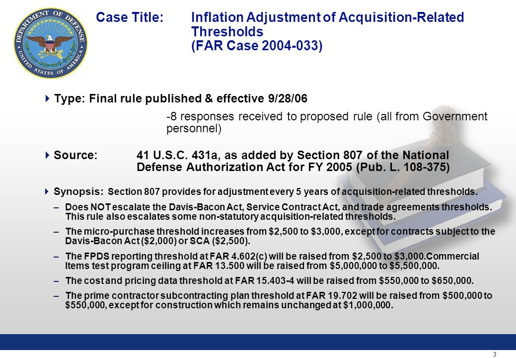 3 Case Title: Inflation Adjustment of Acquisition-Related Thresholds (FAR Case 2004-033)  Type:Final rule published & effective 9/28/06 -8 responses received to proposed rule (all from Government personnel)  Source: 41 U.S.C.